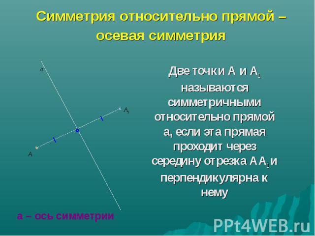 Симметрия относительно прямой – осевая симметрия Две точки А и А1 называются симметричными относительно прямой а, если эта прямая проходит через середину отрезка АА1 и перпендикулярна к нему