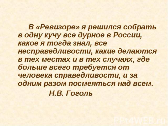 В «Ревизоре» я решился собрать в одну кучу все дурное в России, какое я тогда знал, все несправедливости, какие делаются в тех местах и в тех случаях, где больше всего требуется от человека справедливости, и за одним разом посмеяться над всем. Н.В. Гоголь