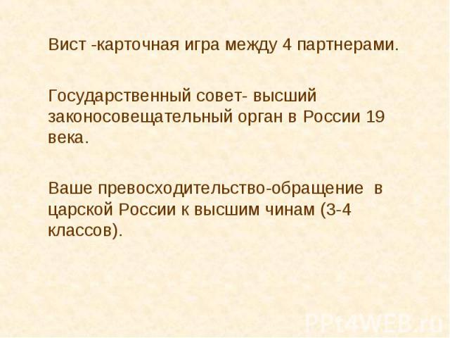Вист -карточная игра между 4 партнерами. Государственный совет- высший законосовещательный орган в России 19 века. Ваше превосходительство-обращение в царской России к высшим чинам (3-4 классов).