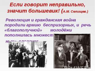 Если говорит неправильно, значит большевик! (А.М. Селищев.) Революция и гражданс