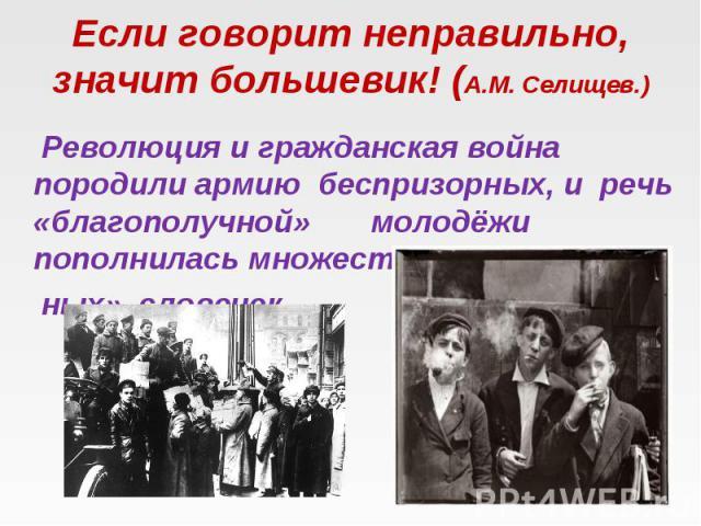 Если говорит неправильно, значит большевик! (А.М. Селищев.) Революция и гражданская война породили армию беспризорных, и речь «благополучной» молодёжи пополнилась множеством «блат- ных» словечек.