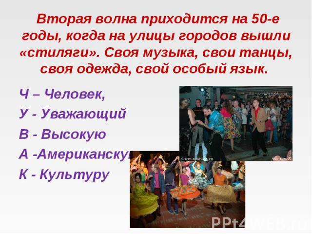 Вторая волна приходится на 50-е годы, когда на улицы городов вышли «стиляги». Своя музыка, свои танцы, своя одежда, свой особый язык. Ч – Человек, У - Уважающий В - Высокую А -Американскую К - Культуру