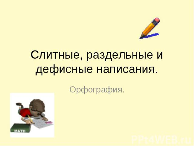 Слитные, раздельные и дефисные написания Орфография.