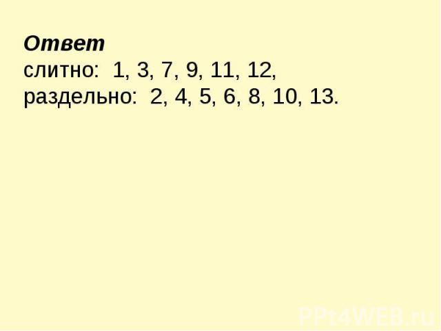 Ответ слитно: 1, 3, 7, 9, 11, 12, раздельно: 2, 4, 5, 6, 8, 10, 13.