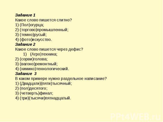 Задание 1 Какое слово пишется слитно? 1) (Пол)огурца; 2) (торгово)промышленный; 3) (темно)русый; 4) (фото)искусство. Задание 2 Какое слово пишется через дефис? 1) (Агро)техника; 2) (сорви)голова; 3) (вагоно)ремонтный; 4) (химико)технологический. Зад…