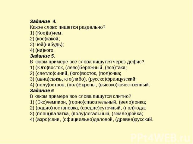 Задание 4. Какое слово пишется раздельно? 1) (Кое)(в)чем; 2) (кое)какой; 3) чей(нибудь); 4) (ни)кого. Задание 5. В каком примере все слова пишутся через дефис? 1) (Юго)восток, (лево)бережный, (все)таки; 2) (светло)синий, (юго)восток, (пол)очка; 3) (…