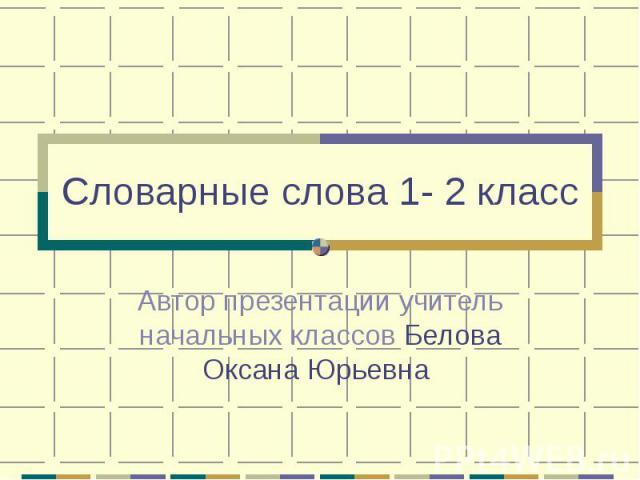 Словарные слова 1- 2 класс Автор презентации учитель начальных классов Белова Оксана Юрьевна