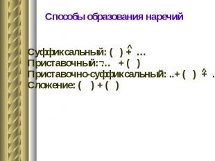 Способы образования наречий Суффиксальный: ( ) + … Приставочный: … + ( ) Пристав