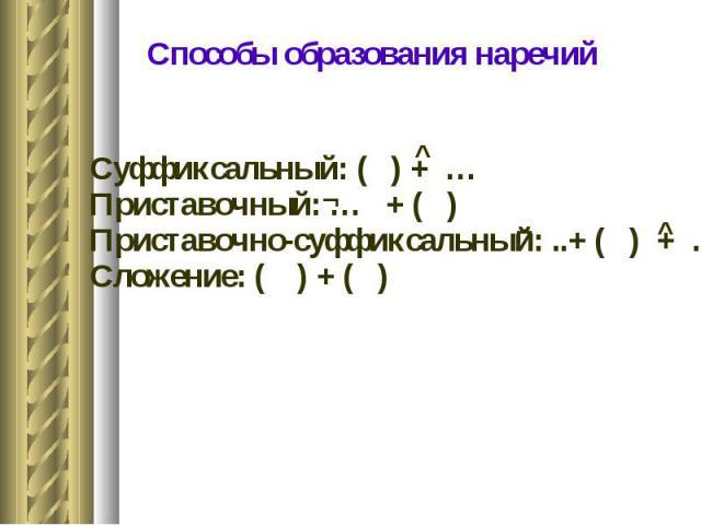 Способы образования наречий Суффиксальный: ( ) + … Приставочный: … + ( ) Приставочно-суффиксальный: ..+ ( ) + … Сложение: ( ) + ( )
