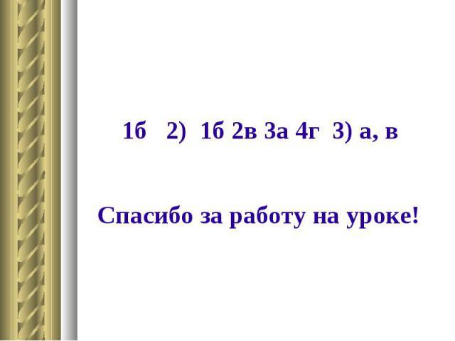 1б 2) 1б 2в 3а 4г 3) а, в Спасибо за работу на уроке!