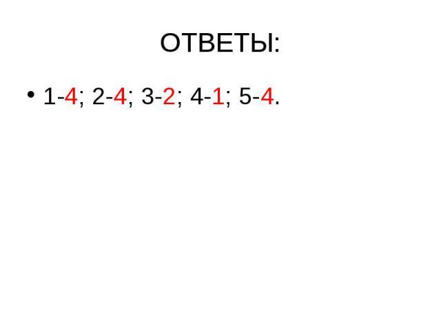 ОТВЕТЫ: 1-4; 2-4; 3-2; 4-1; 5-4.