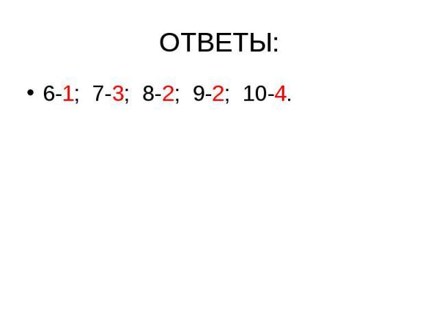 ОТВЕТЫ: 6-1; 7-3; 8-2; 9-2; 10-4.