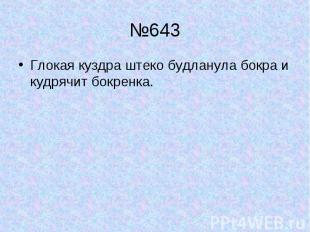 №643 Глокая куздра штеко будланула бокра и кудрячит бокренка.