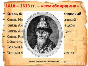 1610 – 1613 гг. – «семибоярщина» Князь Фёдор Иванович Мстиславский Князь Иван Ми