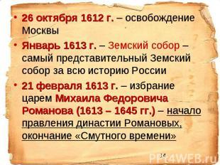 26 октября 1612 г. – освобождение Москвы Январь 1613 г. – Земский собор – самый