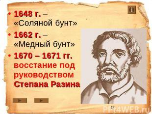 1648 г. – «Соляной бунт» 1662 г. – «Медный бунт» 1670 – 1671 гг. восстание под р