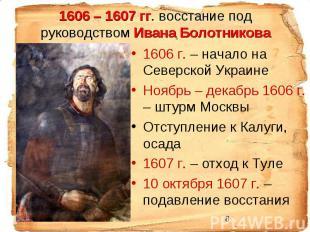 1606 – 1607 гг. восстание под руководством Ивана Болотникова 1606 г. – начало на