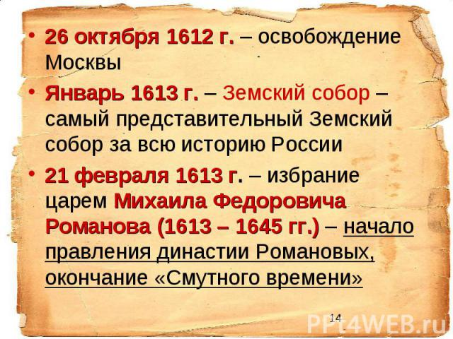 26 октября 1612 г. – освобождение Москвы Январь 1613 г. – Земский собор – самый представительный Земский собор за всю историю России 21 февраля 1613 г. – избрание царем Михаила Федоровича Романова (1613 – 1645 гг.) – начало правления династии Романо…
