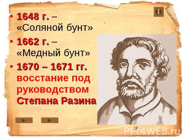 1648 г. – «Соляной бунт» 1662 г. – «Медный бунт» 1670 – 1671 гг. восстание под руководством Степана Разина