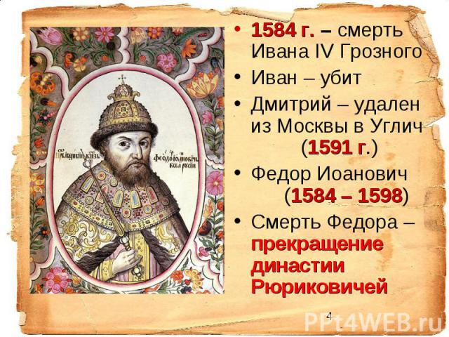 1584 г. – смерть Ивана IV Грозного Иван – убит Дмитрий – удален из Москвы в Углич (1591 г.) Федор Иоанович (1584 – 1598) Смерть Федора – прекращение династии Рюриковичей