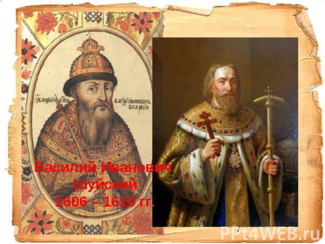 Василий Иванович Шуйский 1606 – 1610 гг.