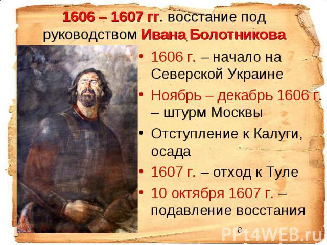 1606 – 1607 гг. восстание под руководством Ивана Болотникова 1606 г. – начало на Северской Украине Ноябрь – декабрь 1606 г. – штурм Москвы Отступление к Калуги, осада 1607 г. – отход к Туле 10 октября 1607 г. – подавление восстания