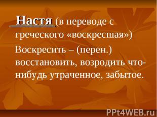Настя (в переводе с греческого «воскресшая») Воскресить – (перен.) восстановить,