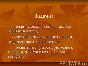 Задачи: - раскрыть смысл названия рассказа К.Г.Паустовского; - совершенствовать