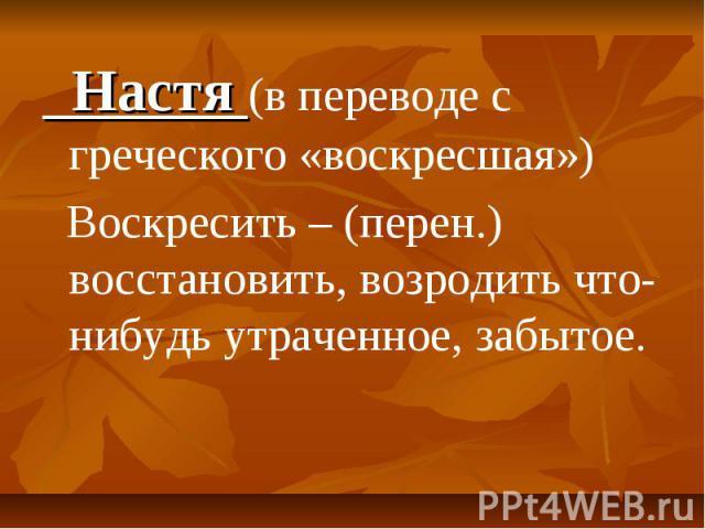 Настя (в переводе с греческого «воскресшая») Воскресить – (перен.) восстановить, возродить что-нибудь утраченное, забытое.