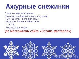 Ажурные снежинки Презентацию выполнила учитель изобразительного искусства ГОУ «Ш