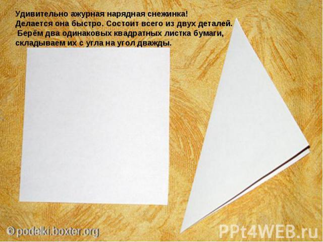 Удивительно ажурная нарядная снежинка! Делается она быстро. Состоит всего из двух деталей. Берём два одинаковых квадратных листка бумаги, складываем их с угла на угол дважды.