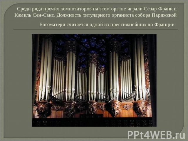 . Среди ряда прочих композиторов на этом органе играли Сезар Франк и Камиль Сен-Санс. Должность титулярного органиста собора Парижской Богоматери считается одной из престижнейших во Франции