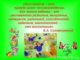 «Воспитание – это, прежде всего человековедение. Без знания ребенка – его умстве