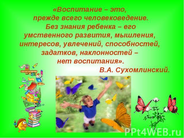 «Воспитание – это, прежде всего человековедение. Без знания ребенка – его умственного развития, мышления, интересов, увлечений, способностей, задатков, наклонностей – нет воспитания». В.А. Сухомлинский.