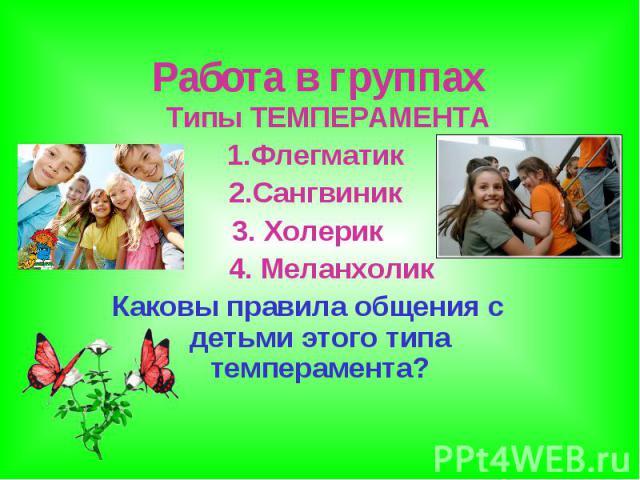 Работа в группах Типы ТЕМПЕРАМЕНТА 1.Флегматик 2.Сангвиник 3. Холерик 4. Меланхолик Каковы правила общения с детьми этого типа темперамента?