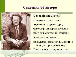 Сведения об авторе Соловейчик Симон Львович - писатель, публицист, драматург, фи