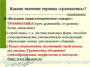 Каково значение термина «грамматика»? В «Большом энциклопедическом словаре»: ГРА