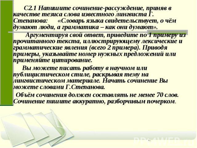 С2.1 Напишите сочинение-рассуждение, приняв в качестве тезиса слова известного лингвиста Г. Степанова: «Словарь языка свидетельствует, о чём думают люди, а грамматика – как они думают». Аргументируя свой ответ, приведите по 1 примеру из прочитанного…