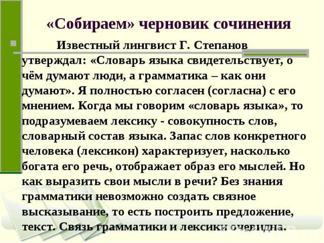 «Собираем» черновик сочинения Известный лингвист Г. Степанов утверждал: «Словарь языка свидетельствует, о чём думают люди, а грамматика – как они думают». Я полностью согласен (согласна) с его мнением. Когда мы говорим «словарь языка», то подразумев…