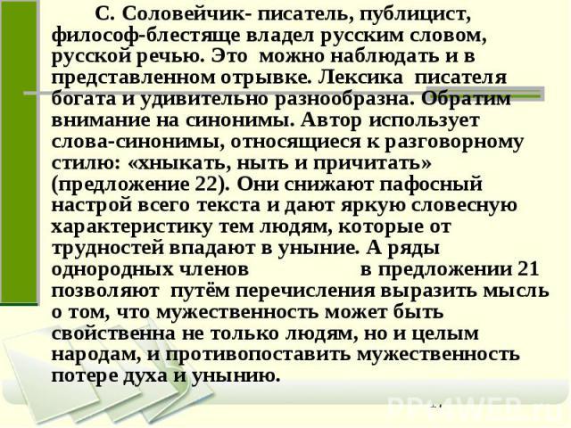 С. Соловейчик- писатель, публицист, философ-блестяще владел русским словом, русской речью. Это можно наблюдать и в представленном отрывке. Лексика писателя богата и удивительно разнообразна. Обратим внимание на синонимы. Автор использует слова-синон…
