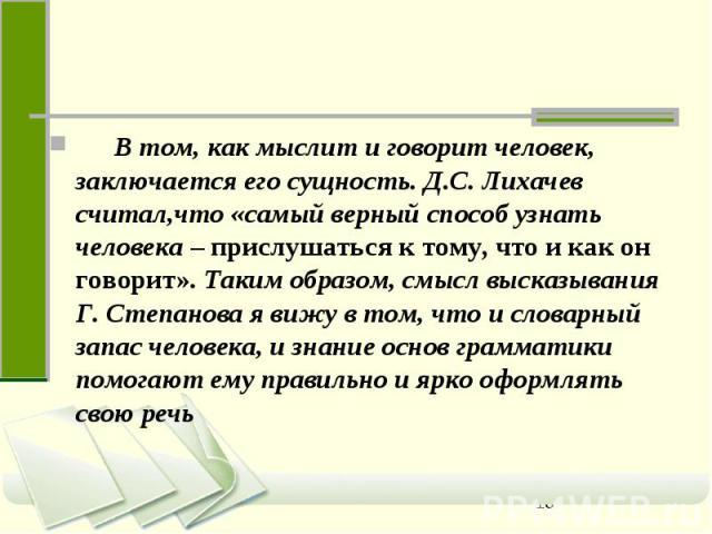 В том, как мыслит и говорит человек, заключается его сущность. Д.С. Лихачев считал,что «самый верный способ узнать человека – прислушаться к тому, что и как он говорит». Таким образом, смысл высказывания Г. Степанова я вижу в том, что и словарны…