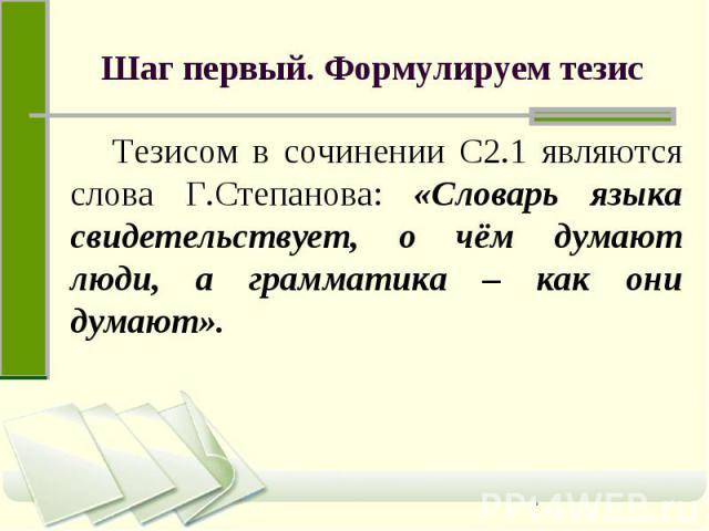 Шаг первый. Формулируем тезис Тезисом в сочинении С2.1 являются слова Г.Степанова: «Словарь языка свидетельствует, о чём думают люди, а грамматика – как они думают».