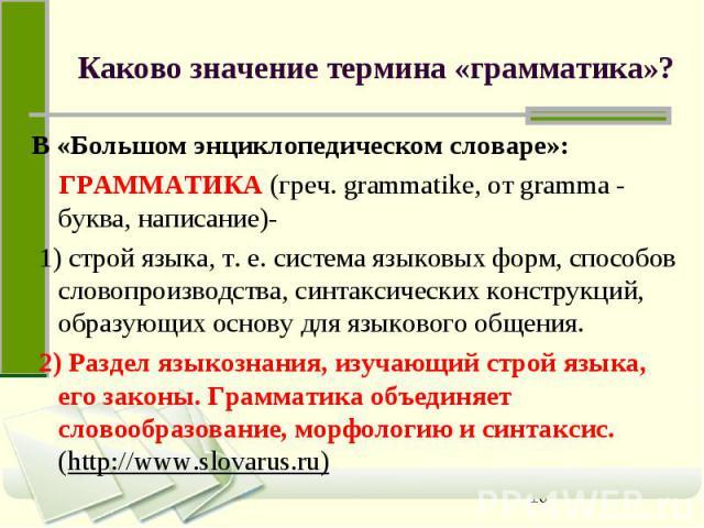 Каково значение термина «грамматика»? В «Большом энциклопедическом словаре»: ГРАММАТИКА (греч. grammatike, от gramma - буква, написание)- 1) строй языка, т. е. система языковых форм, способов словопроизводства, синтаксических конструкций, образующих…