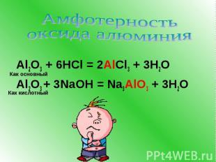 Амфотерность оксида алюминия Al2O3 + 6HCl = 2AlCl3 + 3H2O Al2O3 + 3NaOH = Na3AlO