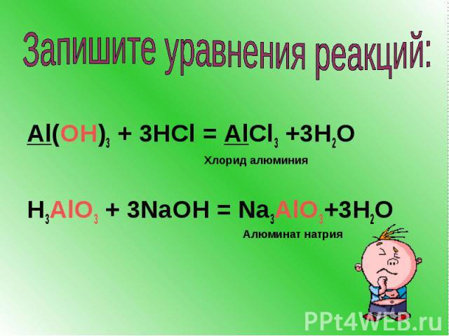Запишите уравнения реакций: Al(OH)3 + 3HCl = AlCl3 +3H2O H3AlO3 + 3NaOH = Na3AlO3+3H2O