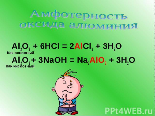 Амфотерность оксида алюминия Al2O3 + 6HCl = 2AlCl3 + 3H2O Al2O3 + 3NaOH = Na3AlO3 + 3H2O