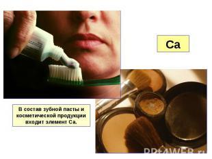 В состав зубной пасты и косметической продукции входит элемент Са.