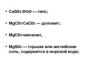 CaS04∙2H20 — гипс; MgC03∙CaC03 — доломит; MgC03-магнезит, MgS04 — горькая или ан