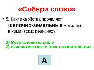 «Собери слово» 5. Какие свойства проявляют щелочно-земельные металлы в химически