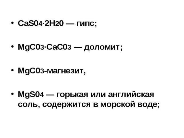 CaS04∙2H20 — гипс; MgC03∙CaC03 — доломит; MgC03-магнезит, MgS04 — горькая или английская соль, содержится в морской воде;